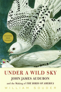 Under a Wild Sky: John James Audubon and the Making of THE BIRDS OF AMERICA